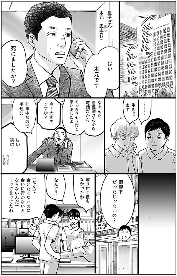 早速、持田さんは木元さんの息子さん、木元 忠志(ただし)(42)さんに電話をかけます。「はい、木元です。死にましたか?」第一声に面食らいつつ、「………生きてます」と返事をすると、がっかりした様子で「なぁんだ、看護師さんから電話だからてっきりそうだと思いましたよ」という返事が。それでもめげずに、持田さんは息子さんに、事情を話、お父さんに会いに来てくれないかと頼みました。 しかし結果は…即却下。「取り付く島もなかったわー」と持田さんは机に突っ伏しながら言いました。何と言われたか馬渕さんが尋ねると、「『なんで会いたくないのに会いに行かないとならないんだ』…って言ってたわ」と増岡さんが答えました。