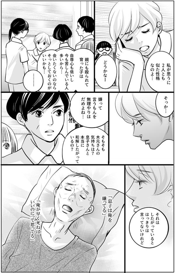 「私が思うに2人とも似た性格なのよ…」 持田さんはこう言いますが、馬渕さんは 「どうかなー。親に殴られて育った子は自尊心も低いし、今も苦しんでいる人多いから…会いたくないのならそっとしておくのがいいかも…」と言います。この言葉を受けて、持田さんは「そっか…嫌って言うもんを無理やりはだめよね…」と考えを改めます。さらに、師長さんからも、「そもそも木元さんの気持ちは?息子さんと本当に和解したがって いるの?」と尋ねられます。「それはしたがっているとはっきりは言ってないけれど」 持田さんは訪問のときの木元さんの言葉を思い出します。『息子は俺を嫌ってる』『俺がはなく死ねばいいのにって思ってる』