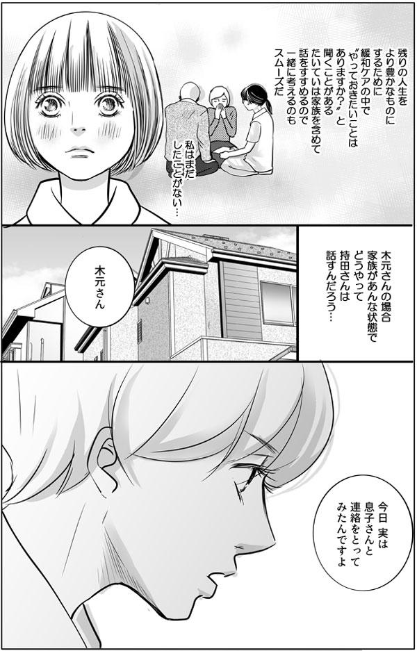 花は続けて考えます。(残りの人生をより豊かなものにするために、緩和ケアの中で、やっておきたいことはなにかを聞くことがある。たいていは家族を含めて、話しをすすめるので、一緒に考えるのもスムーズだ。木元さんの場合家族があんな状態で持田さんはどう話すんだろう…)と思いました。持田さんは、木元さんに「今日、息子さんと連絡をとってみたんですよ。」と伝えました。