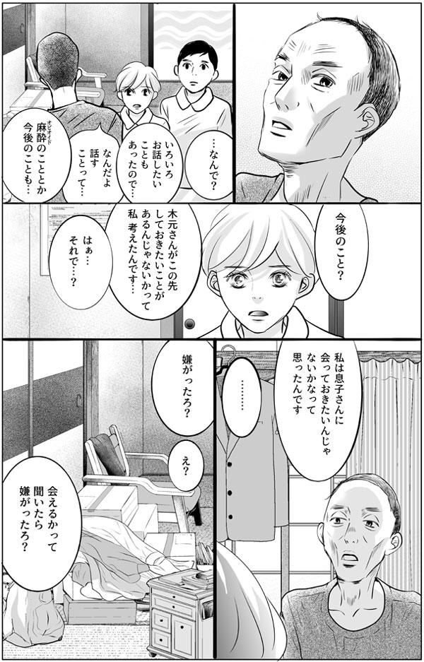 少し驚いた様子の木元さんになぜかと尋ねられ、持田さんは今後のことについて話したいことがあったと伝えます。「木元さんがこの先しておきたいことがあるんじゃないかって、私、考えたんです…」 「はぁ…それで…?」 「私は息子さんに会っておきたいんじゃないかなって思ったんです」 木元さんは少し考えたあと、 「会えるかって聞いたら嫌がったろ?」