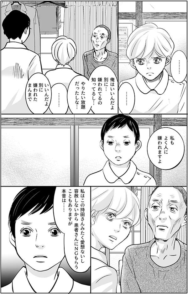 事実、息子さんには即却下されたので、持田さんは返す言葉もなく黙り込みました。 木元さんは続けます。 「俺はいいんだよ、別に…。嫌われてるの知ってるし…。やりたい放題だったしな…。いいんだよ、別に嫌われたまんまで」 すると、後ろで静かにみていた増岡さんが口を開きます。 「私もよく人に嫌われますよ」「私はこの持田さんみたく愛想ないし、 容赦しないから患者さんにNGもらうこともありますが、本音は………」