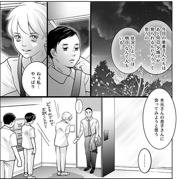 持田さんは続けます。 「今日の患者さんたちはあと何日 夕焼けが見られるんだろうって思うの。状況によっては明日、なんて人もいる…。ねぇ私…やっぱり木元さんの息子さんに会ってみようと思う」  そして後日、木元さんの息子さんを訪問看護ステーションにお招きするのでした。