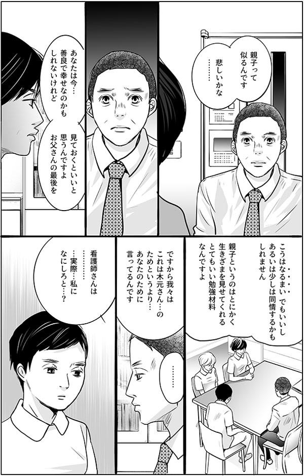 「親子って似るんです悲しいかな………。」 忠志さんはショックを受けたようですが、師長さんはさらに続けます。 「あなたは今…善良で幸せなのかもしれないけれど、見ておくといいと思うんですよ。お父さんの最後を。」「こうは「なるまい」、でもいいし、あるいは少しは同情するかもしれません。親子というのは、とにかく生きざまを見せてくれるとてもいい勉強材料なんですよ」 そして最後に忠志さんに語りかけます。 「ですから我々はこれは木元さん…のためというより…あなたのために言ってるんです」「看護師さんは…………実際…私になにしろと…?」 忠志さんは師長さんに尋ねます。