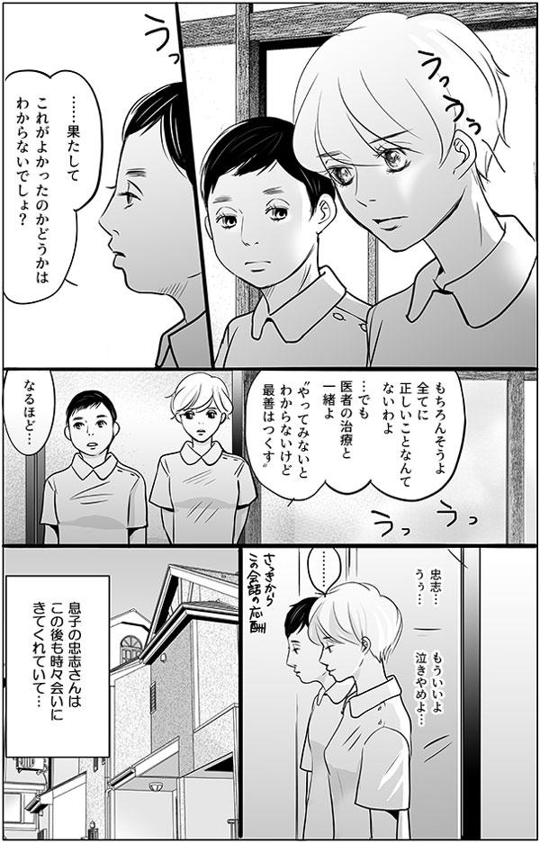 """「……果たして、これがよかったのかどうかはわからないでしょ?」 増岡さんは持田さんに問いかけます。 「もちろんそうよ。全てに正しいことなんてないわよ。…でも医者の治療と一緒よ""""やってみないとわからないけど最善はつくす""""」 「なるほど…」 部屋からは「忠志…」と泣きながら息子さんの名前を呼ぶ木元さんの声と、「もういいよ、泣きやめよ…」と制止する忠志さんのやり取りが聞こえてきます。 ―息子の忠志さんはこの後も時々会いにきてくれていて…―"""