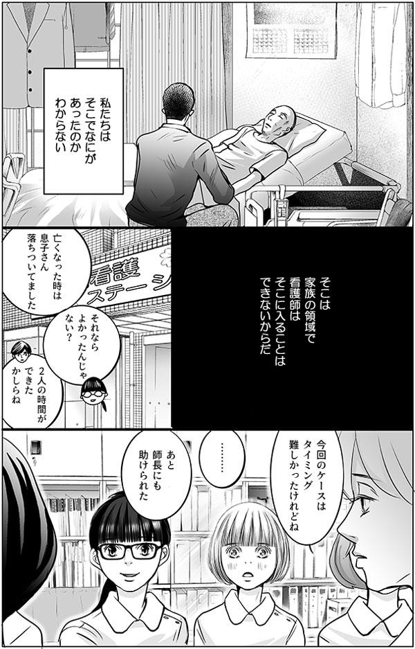 (私たちはそこでなにがあったのかわからない。そこは家族の領域で看護師はそこに入ることはできないからだ。)  訪問看護ステーションに戻り、持田さんは木元さん親子のことを報告します。 「亡くなった時は息子さん落ちついてました」 「それならよかったんじゃない?」 と、馬渕さん。師長さんも、「2人の時間ができたかしらね」と言います。  「今回のケースはタイミング難しかったけれどね」「あと師長にも助けられた」 「………」 持田さんたちが話しているのを、花は黙って見ています。