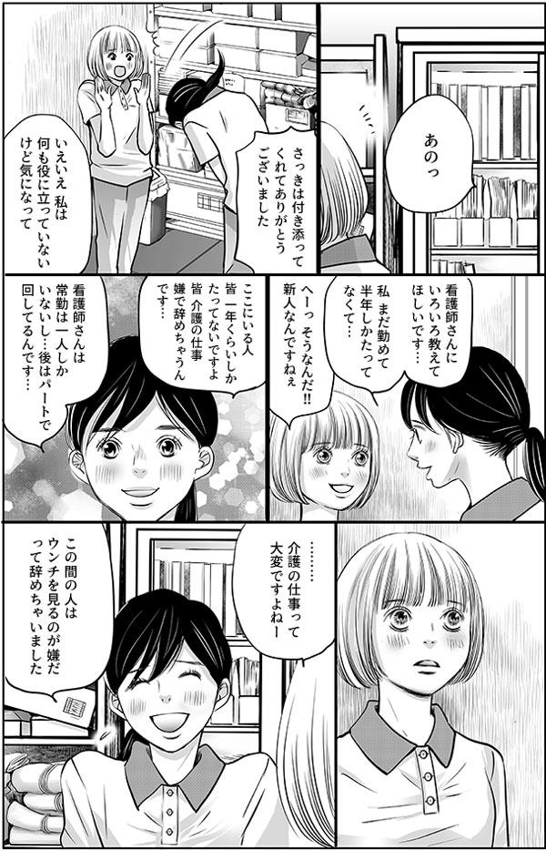 呆然とする花のもとへ、小澤さんがやってきて、「さっきはありがとうございました。看護師さんにいろいろ教えてほしいです。私まだ勤めて半年しかたってなくて…。」と辞める人の多い現状についても教えてくれました。花が、「介護の仕事って大変ですよね。」というと、小澤さんは「この間の人は、ウンチ見るのが嫌だって辞めちゃいました。」と困ったように笑いました。