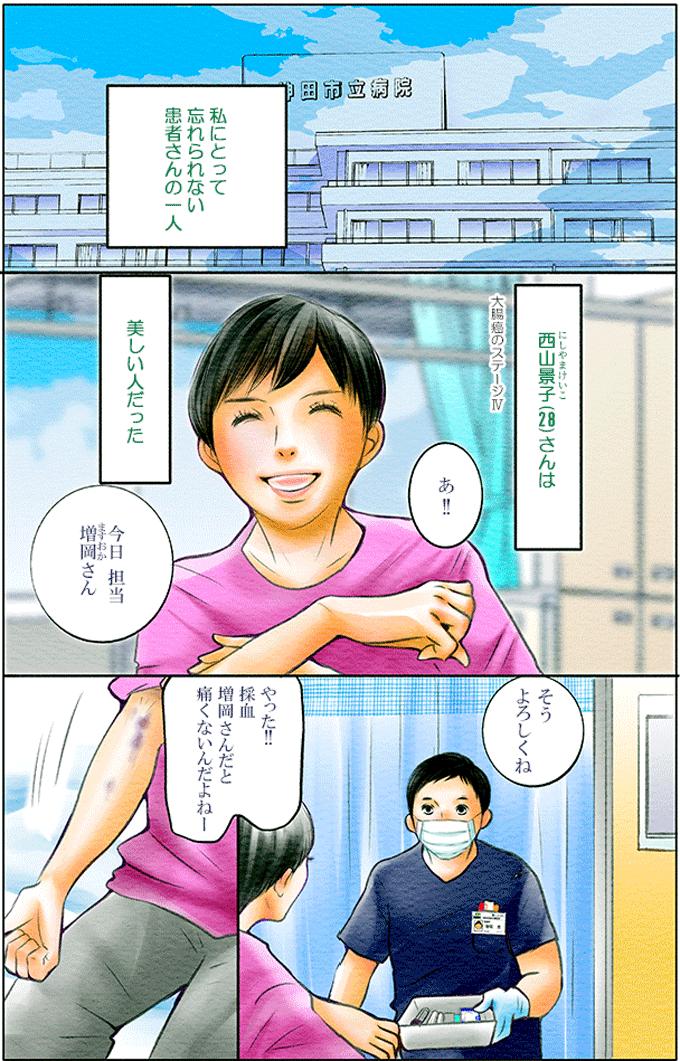 増岡さんにとって忘れられない患者さんの一人、西山景子(28)さんは美しい人でした。大腸癌のステージIVでありながら、「今日、担当増岡さん。やった!!採血増岡さんだと痛くないんだよねーと笑顔を見せてくれる人でした。
