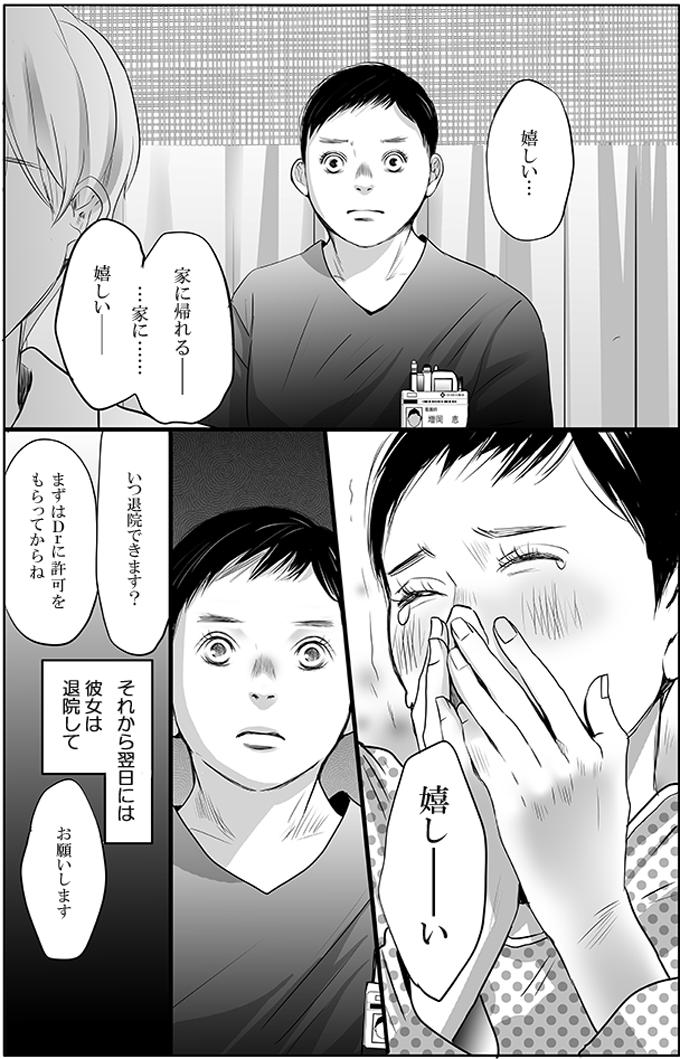 「嬉しい…。家に帰れる—。…家に……嬉しい—。嬉し—い。いつ退院できます?」そう喜び、涙を流す景子さんの喜びように増岡さんも驚きました。そおれから翌日には彼女は退院したのでした。