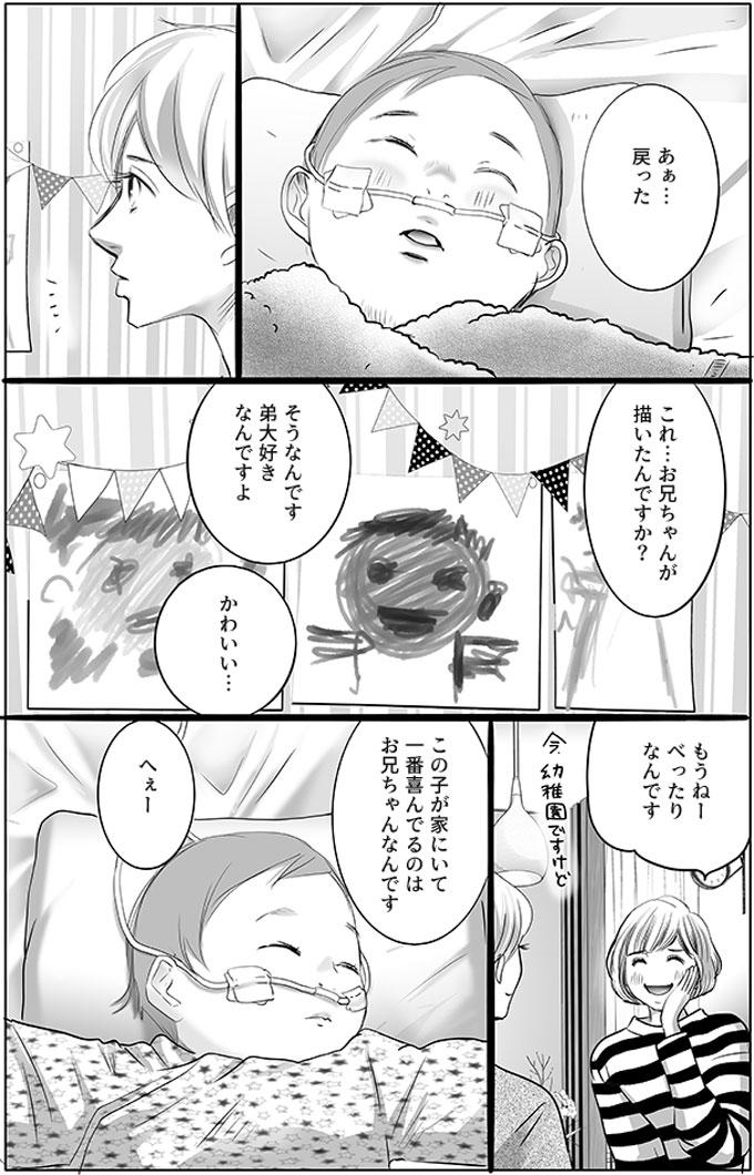 しばらくすると幸太君の顔色も落ち着きました。持田さんが部屋に飾っている似顔絵に気付き、「これ…お兄ちゃんが描いたんですか?」と母親に聞きました。「そうなんです弟大好きなんですよ」と母親が言い、「かわいい…」とこぼしました。「もうねーべったりなんです」と母親が嬉しそうに言い、「この子が家にいて一番喜んでるのはお兄ちゃんなんです」と話しました。