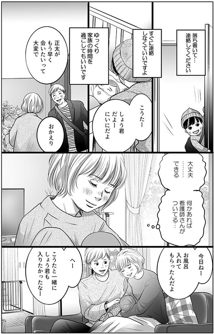 持田さんと榊原さんが帰り、しばらくしてしょう君と父親が帰ってきました。しょう君は部屋に入ってすぐ「こうたーしょう君だよーにぃにだよ」と幸太君に声を掛けました。「正太がもう早く会いたいって大変で」と父親が言い、母親も「おかえり」と2人を出迎えました。母親は(息が止まったら、落ち着いて…連絡してください。すぐに連絡しなくていいですよ。ゆっくり家族の時間を過ごしてもいいです。)と持田さんから伝えられたことを思い出し、(大丈夫………できる。何かあれば看護師さんがついてる…)と幸太君を抱きながら思いました。「今日ねーお風呂入れてもらったんだよ」「へーこうたと一緒にしょう君も入りたかったなー」と夫婦で幸太君を見ながら話しました。