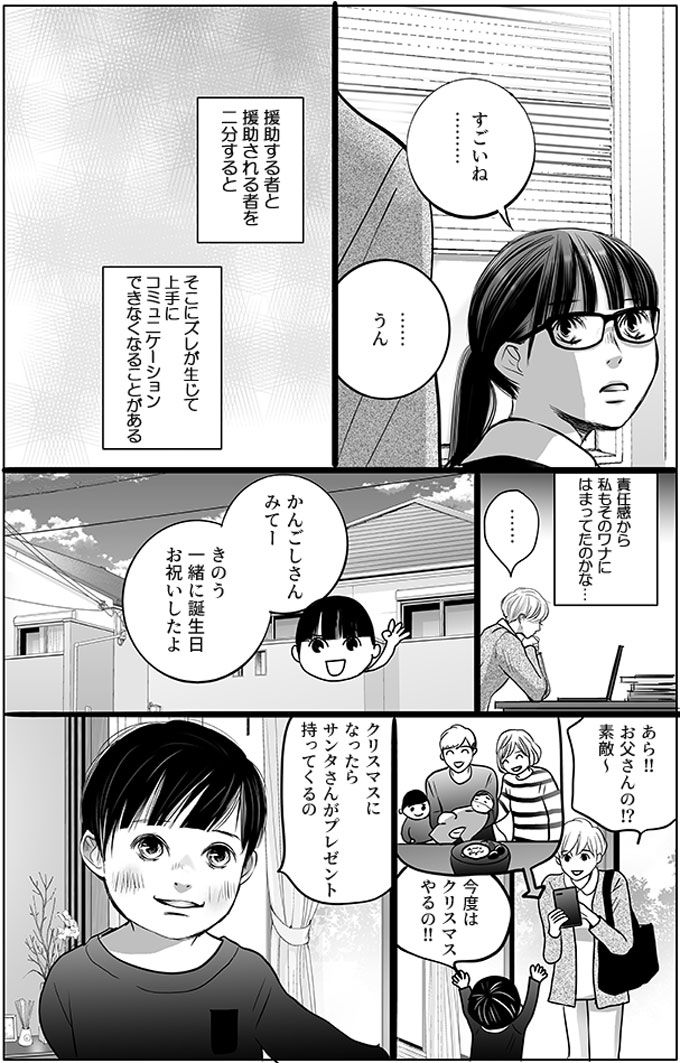 それを聞いた馬淵さんは「すごいね…」とだけ言い、持田さんも「…うん」と返しました。援助する者と援助されるものを二分すると、そこにズレが生じて上手にコミュニケーションできなくなることがある、ということを知り、自席に戻った持田さんは(責任感から私もそのワナにはまってたのかな…)と思いました。幸太君の家を再び訪問すると、「かんごしさんみてーきのう一緒に誕生日お祝いしたよ」としょう君が写真を見せてくれました。「あら!!お父さんの!?素敵~」と持田さんが言うと、「今度はクリスマスやるの!!クリスマスになったらサンタさんがプレゼント持ってくるの」としょう君が言いました。