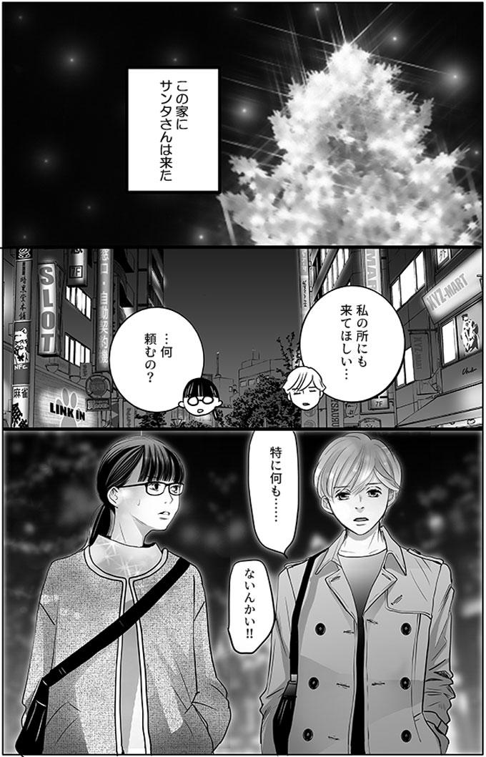 この家にサンタさんは来たのです。持田さんと馬淵さんがクリスマスの夜の街を一緒に帰っています。持田さんが「私の所にも来てほしい…」と言いました。馬淵さんが「…何頼むの?」と聞くと、「特に何も……」と無表情で持田さんが答え、「ないんかい!!」とツッコみました。