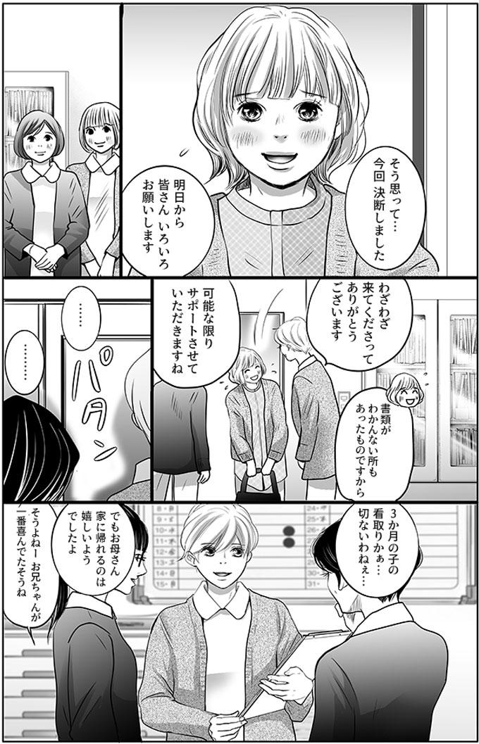 「そう思って…今回決断しました。明日から皆さんいろいろお願いします。」と言って持田さんたちの事務所にやってきました。副師長の持田さんは「わざわざ来てくださってありがとうございます。可能な限りサポートさせていただきますね。」と声をかけました。母親が部屋をでると、周りのスタッフも「3か月の子の看取りかぁ…切ないわねぇ…、でもお母さん家に帰れるのは嬉しいようでしたよ。」「そうよねーお兄ちゃんが一番喜んでたそうね」と話を始めました。