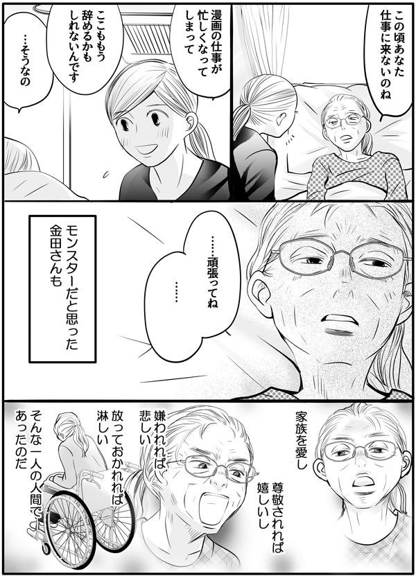 久しぶりに会った金田さんに、「この頃あなた仕事に来ないのね。」と言われたので、「漫画の仕事が忙しくなってしまって、ここももう辞めるかもしれないんです。」と近況を説明しました。すると金田さんは、少し淋しそうに「…そうなの。…頑張ってね……。」と静かに言いました。その姿を見て、私は『モンスターだと思った金田さんも、家族を愛し、尊敬されれば嬉しいし、嫌われれば悲しい、放っておかれれば淋しい。そんな一人の人間であったのだ。』と思わずにいられませんでした。