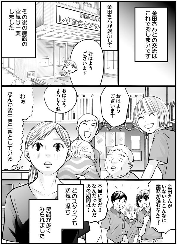 私と金田さんの交流はこれでおしまいです。金田さんが退所して、その後の施設の空気は一変しました。どのスタッフも活気に満ち、皆生き生きしていると思ってしまうほど、笑顔が多く見られました。