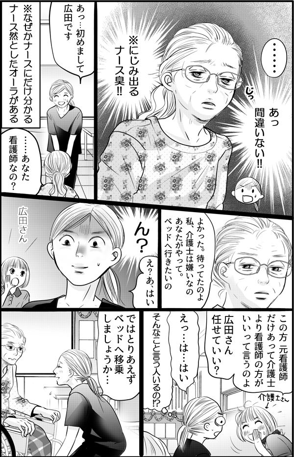 見ただけで、目の前にいる方が元看護師の金田さんだとわかりました。なぜかナースにだけ分かるナース然としたオーラがにじみ出ていたからです。私が自己紹介をすると、金田さんは突然、「よかった。私は介護士が嫌いなの。だからあなたがやって。ベッドに行きたいの」と言い出します。同僚の介護士からも「元看護師だけあって介護士より看護師の方がいいっていうの。任せてもよい?」と言われ、私はあっけにとられながら、金田さんのベッド移乗を手伝うことになりました。