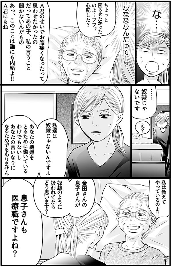 『なんだって!??』と驚く私に、金田さんは、「ちょっと困らせたかったのよ」と笑います。「A君のせいでお腹痛くなったって思わせたかったの。だってあの子私の言うこと聞かないんだもの。あ、このことは誰にも内緒よ!」と悪びれもなく言いました。あまりの衝撃に私は、「…奴隷じゃないです。私たちは、あなたの機嫌をとるために働いているわけでも、いいなりになるためでもないです。」と反論してしまいました。「私は教えてやっている!」と得意そうな金田さんに「同じ医療職の息子さんが、奴隷のように扱われていたらどう思うか。」と問いました。