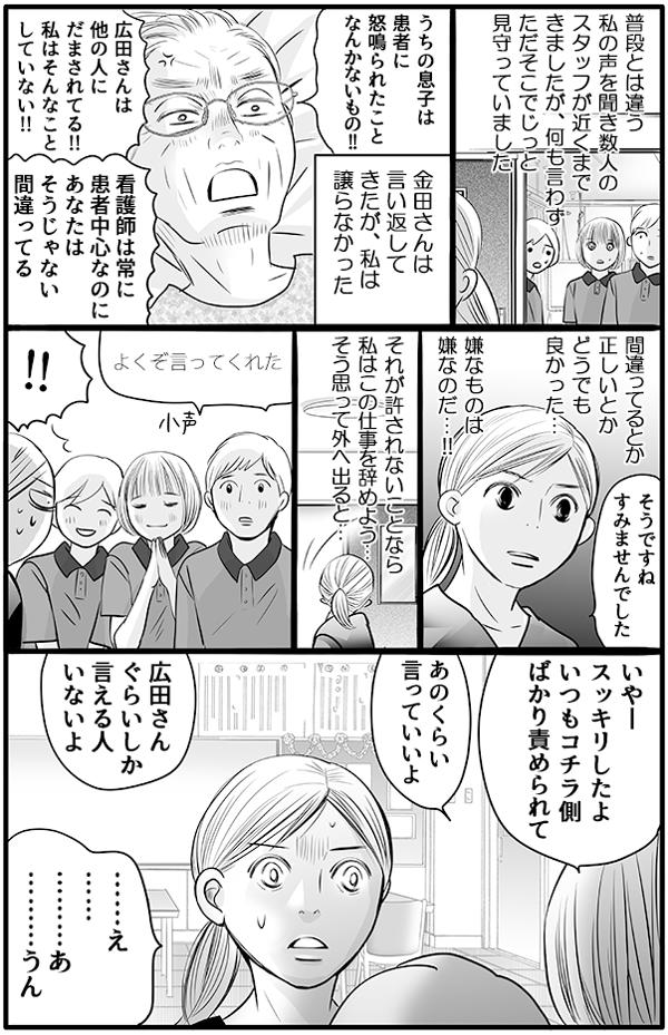 普段とは違う私の声を聞き、数人のスタッフが近くまできましたが、何も言わずに見守っていました。「うちの息子は、患者にどなられたことがない!」「看護師は常に患者中心なのに、あなたはそうじゃない、間違ってる!」と金田さんは言い返してきましたが、私は譲りませんでした。間違っているとか正しいとかはどうでもよく、嫌なものは嫌だ、それが許されないことならこの仕事を辞めよう…と思いながら部屋をでると、見守っていたスタッフに「よくぞ言ってくれた…」と感謝され、まさかその状況に私は戸惑ってしまいました。