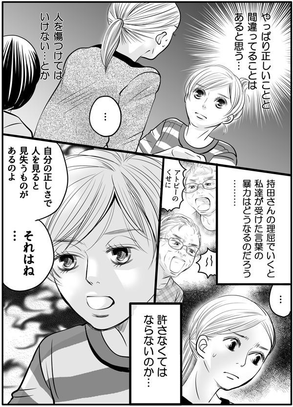 『やっぱり正しいことと間違っていることはあると思う。人を傷つけてはいけない、とか持田さんの理屈でいくと私達が受けた言葉の暴力は許さなくてはならないのか…』と、金田さんとのやりとりを思い出しながら戸惑いました。持田さんは、「自分の正しさで人を見ると、見失うものがあるのよ…。」と続けて言いました。