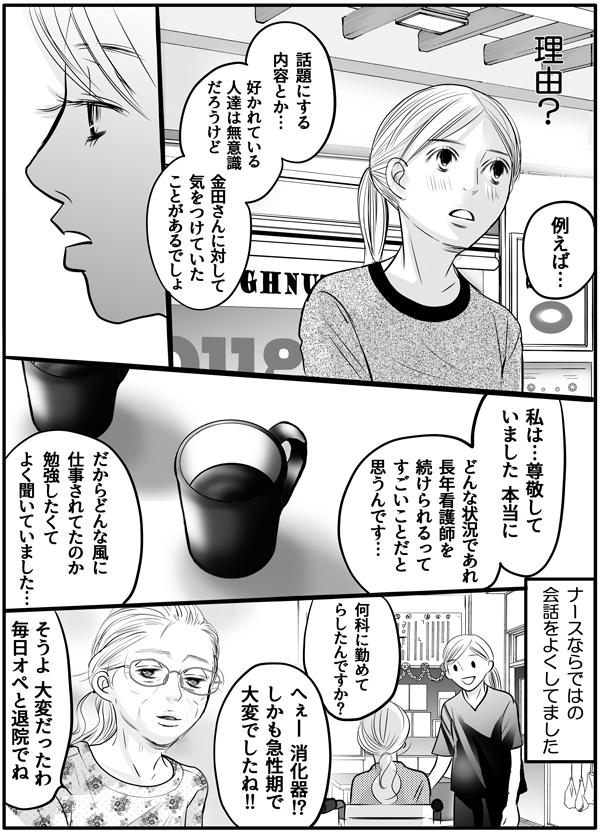 『理由?』と持田さんの質問を理解していない私に、「例えば、話題にする内容とか、好かれている人達は無意識だろうけど、金田さんに対して気をつけていたことがあるでしょ。」と金田さんから問いかけられました。私は、「私は…本当に尊敬していました。どんな状況であれ、長年看護師を続けられるってすごいことで。だからどんなふうに仕事されたのか、勉強したくてよく聞いていました。」と金田さんとの会話を思い出しながら答えました。