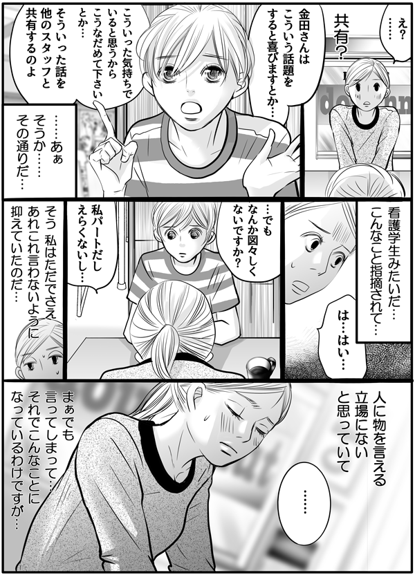 『共有?』とまたしてもぴんときていない私に、「金田さんはこういう話題をすると喜ぶとかこうなだめて下さい。とかそういった話を他のスタッフと共有するのよ。」と持田さんは説明しました。納得した私は、『あぁその通りだ…看護学生みたいなことを指摘されて…』とやるせない気持ちになりながら、「でも、なんか図々しくないですか?パートだし、えらくないし…。」と答えました。『ただでさえ、あれこれ言わないように抑えていた…。人に物を言える立場にないと思っていて…でも言ってしまったからこんなことになってしまったんだ。』と考え込んでしまいました。