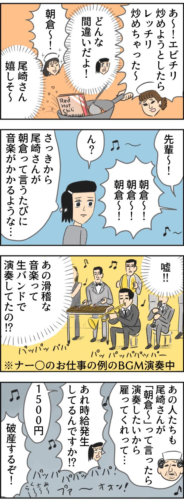 朝倉さんは、「エビチリ炒めようとしたら、レッチリ炒めちゃった~。」とさらにミスを連発。サチコは思わず、「どんな間違いだよ!」とツッコミますが、尾崎さんは「朝倉~!」と嬉しそう。しばらくして、『ん?さっきから尾崎さんが朝倉って言うたびに音楽がかかるような…』と不思議に思い振り返ると、なんと生バンドでナー◯のお仕事の例のBGMが演奏されていました。驚くサチコに、「あの人たちも朝倉~って言ったら演奏したいから雇ってくれって…」と時給1500円を支払っていることを打ち明けたマスター。「破産するぞ!」と驚きを隠せないサチコなのでした。