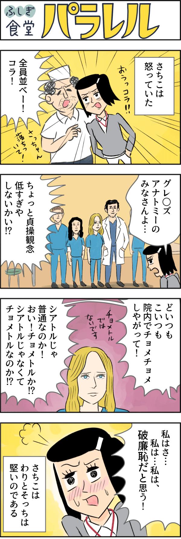 ふしぎ食堂パラレル。彼女は白井さちこ、新井総合病院に勤務する看護師3年目。さちこは怒っていた。グレ◯ズアナトミーの医師たちを並ばせ、「ちょっと貞操観念低すぎやしないかい!?」と叱りました。「どいつもこいつも院内でチョメチョメしやがって!シアトルじゃ普通なのか!チョメトルか!?シアトルじゃなくてチョメトルなのか!?」と詰め寄りながら「私は…私は、破廉恥だと思う!」とわりとそっちは堅くて恥じらうさちこ。