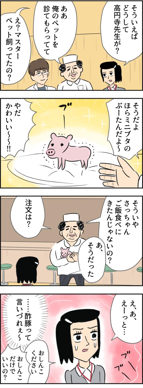 さちこは話題をかえようと、「どうしてここに高円寺先生が?」と尋ねると、マスターは「俺のペットを診てもらってて」と言いながら、さちこに飼っているミニブタのぶーたんを紹介してくれました。マスターはぶーちゃんを抱きかかえながら、「そういやさっちゃんご飯食べに来たんじゃないの?注文は?」と言いました。さちこは、かわいいミニブタを前に、『注文は、酢豚だって言いづれぇ~』と、躊躇した結果、「おしんこください」と言ってしまうのでした。