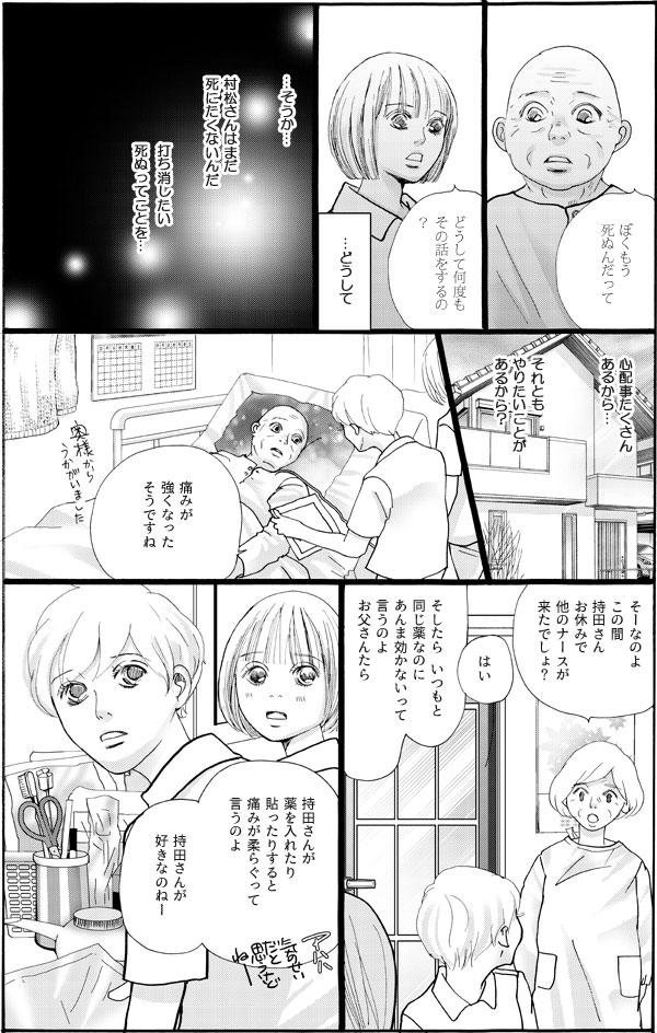 花は人間対人間として向き合ったら…と考えた末に、「松村さんはまだ死にたくないのだ」とわかる。次の訪問時、松村さんの奥さんから「持田さんが薬を入れると痛みがやわらぐって言うの」と教えられる。