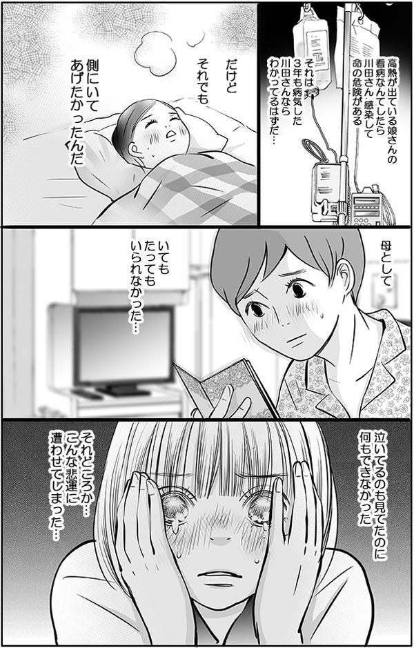 慢性骨髄性白血病の川田さんが、高熱が出ている娘さんの看病なんてしたら、感染して命の危険があり、それは3年も病気した川田さんならわかっているはずだった。花は、『だけど母としていてもたってもいられなかった…。昨日泣いているのも見てたのに、何もできず、それどころかこんな悲運に遭わせてしまった…。』と川田さんを思えば思うほど、辛く自分をせめてしまいます。