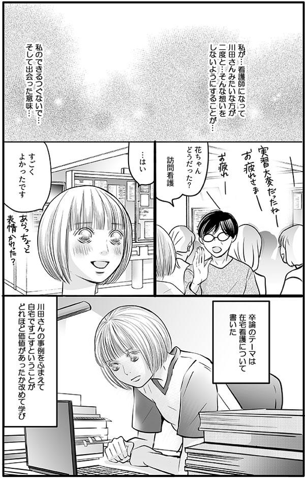 花は、『看護師になって川田さんみたいな想いをする方がいないようにするのが、私のつぐないで、川田さんに出会った意味…。』と指導ナースの言葉を心の中で繰り返しました。実習期間を終え、その後の卒論のテーマは在宅看護について書くことにしました。川田さんの事例をふまえて、自宅ですごすということが、どれほど価値があったか改めて学び直しました。。