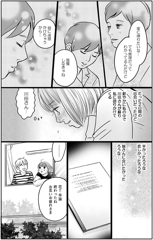 花が、卒論をすすめるときも、川田さんとはたった2日間の出会いでしたが、花の中では鮮やかに蘇り、語りかけてくるような気がして涙が出ました。『辛かったろうな、悲しかったろうな…娘さんに会いたかったろうな…』と川田さんを想いながら、卒論を書き上げました。卒論を終え同僚と一息つくと、次は国家試験と就職活動です。