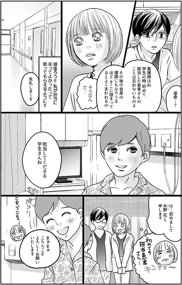 続けて、「看護師はね、学生の時初めて担当した患者さんのことは忘れないものよ。その後の自身の課題になりうるほどそこに詰まってるとよく言われるの。」と教えてくれました。花は、『私が担当になってよかったって思ってもらえるように!』と意気込み、担当の患者さんの元へ向かいました。花は緊張しながらも自己紹介をすると、担当の川田さんは、笑顔を返してくれました。