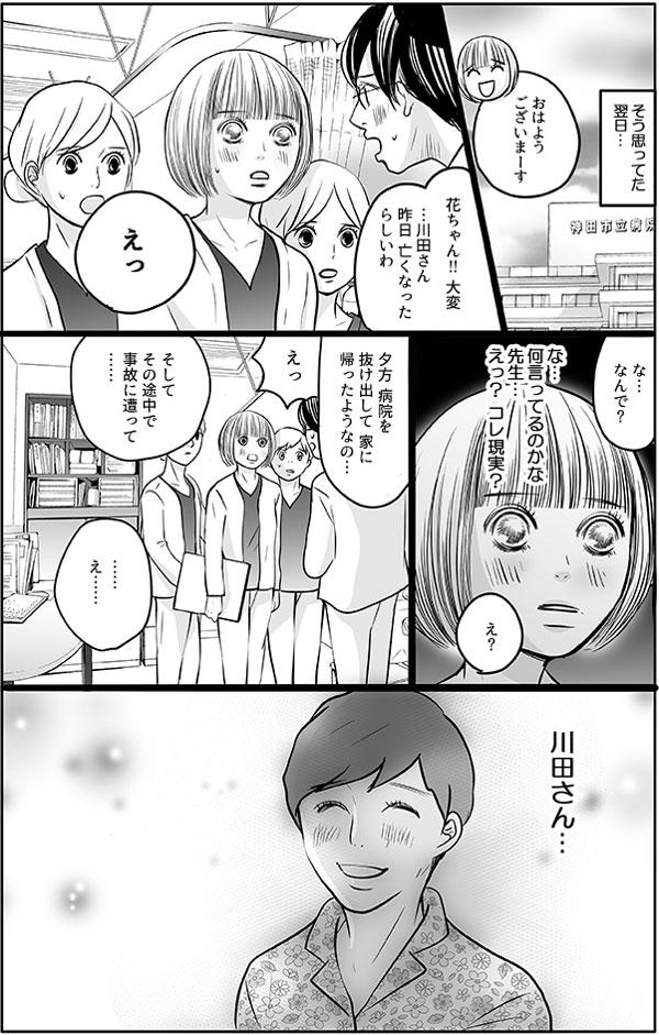 そう思っていた翌日…。花が実習先へ向かうと、先生が焦ったように駆け寄ってきて、「花ちゃん!大変…川田さん昨日亡くなったらしいわ。」言い出しました。花は、先生が何を言っているのか、現実のことなのか、理解できませんでした。先生によると、夕方病院を抜け出して、家に帰る途中事故に遭ったそうです。花は、理解できず、ただ川田さんの笑顔を思い出してしまうのでした。