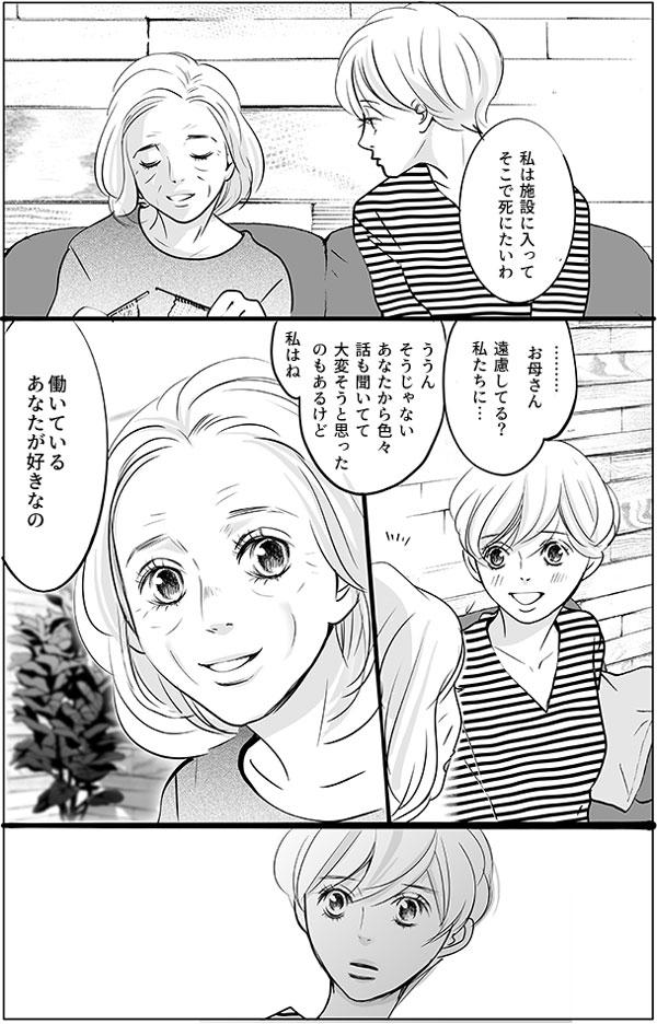 「私は施設に入って、そこで死にたいわ」 お母さんの返事に持田さんは驚いて、思わず尋ねました。「……お母さん、遠慮してる?私たちに…」「ううん、そうじゃない。あなたから色々話も聞いてて大変そうと思ったのもあるけど」「私はね、働いているあなたが好きなの」戸惑う持田さんをまっすぐに見つめて、持田さんのお母さんは答えました。