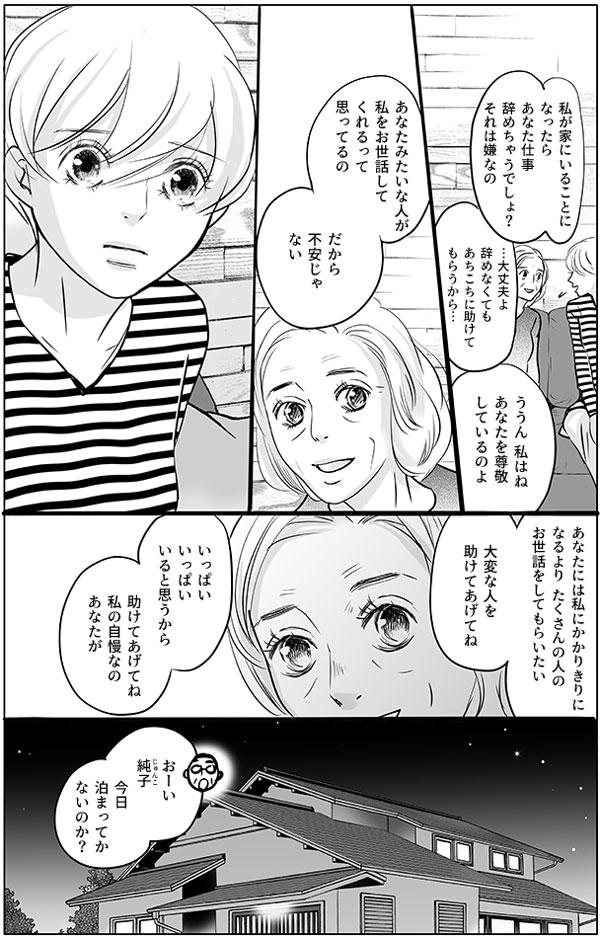 持田さんのお母さんはさらに続けます。 「私が家にいることになったら、あなた仕事辞めちゃうでしょ?それは嫌なの」 あちこちに助けてもらうから辞めなくても大丈夫だと答える持田さんに、 「私はね、あなたを尊敬しているのよ。」 「あなたみたいな人が私をお世話してくれるって思ってるの。だから不安じゃない」と伝えます。 持田さんのお母さんは、真っ直ぐな瞳でこう続けます「あなたには私にかかりきりになるより、たくさんの人のお世話をしてもらいたい。大変な人を助けてあげてね。いっぱいいっぱいいると思うから。助けてあげてね。私の自慢なの、あなたが。」