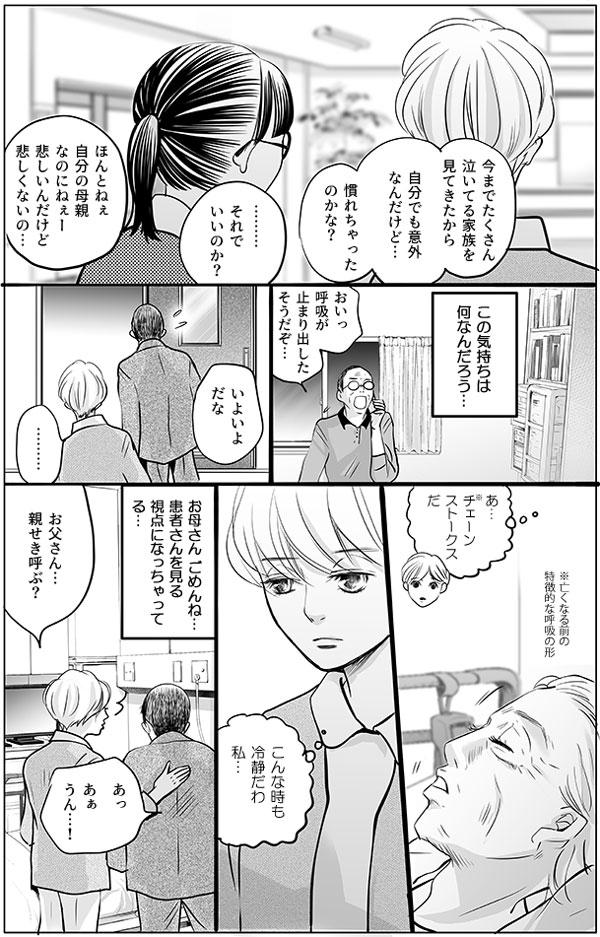 持田さんはさらに続けます。「今までたくさん泣いてる家族を見てきたから、自分でも意外なんだけど…慣れちゃったのかな?」「………それでいいのか?」馬淵さんは持田さんに尋ねますが、持田さんは「ほんとねぇ、自分の母親なのにねぇー。悲しいんだけど、悲しくないの…」と答えましたが、(この気持ちは何なんだろう…)と持田さんの心はもやもやしていました。  すると、ある日持田さんのお父さんから「呼吸が止まり出したそうだぞ…」と連絡が入り、持田さんはお母さんの元へと駆け付けました。「いよいよだな…」持田さんのお父さんが身構える横で、持田さんは冷静にお母さんの呼吸がチェーンストークス(※亡くなる前の特徴的な呼吸の形)になっていることを観察している自分に気付き、(こんな時も冷静だわ、私…。お母さん、ごめんね…患者さんを見る視点になっちゃってる…)と罪悪感を抱きます。そして、慌てるお父さんに声をかけ、親せきを呼びました。