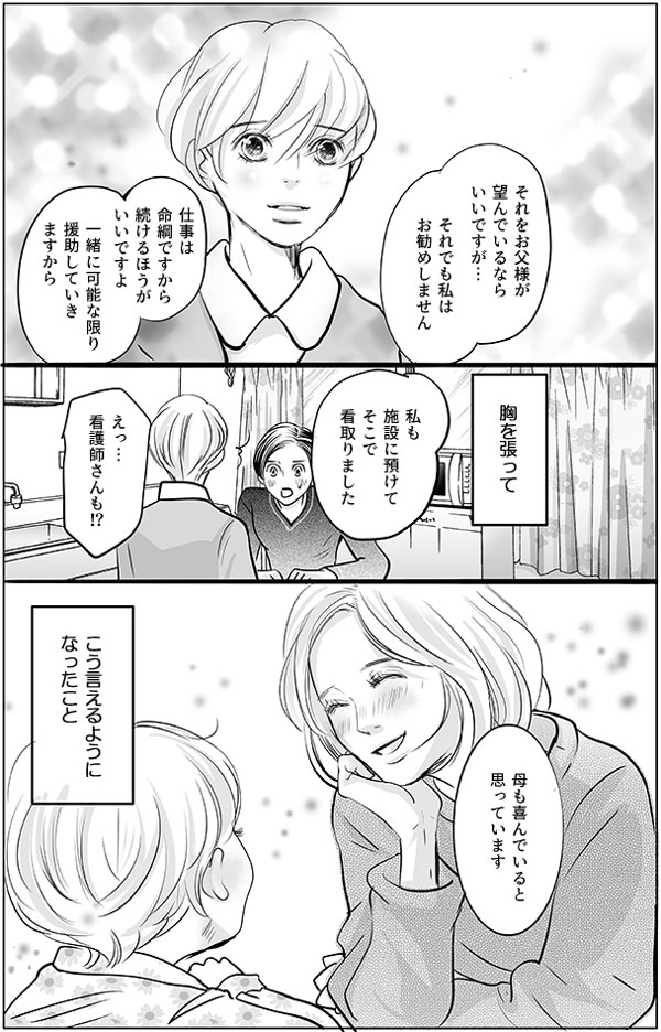 父の介護のために仕事を辞めようと考えている彼女に対して、持田さんはこうアドバイスします。「それをお父様が望んでいるならいいですが…。それでも私はお勧めしません。仕事は命綱ですから続けるほうがいいですよ。一緒に可能な限り援助していき ますから。私も施設に預けてそこで看取りました」「えっ…看護師さんも!?」驚く彼女に持田さんはこう答えました。「母も喜んでいると思っています」持田さんにとって、胸を張ってこう言えるようになったことが、以前の持田さんからひとつ変わったことなのでした。