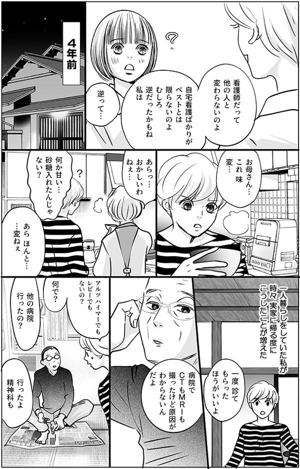 持田さんはこう続けます。「看護師だって、他の人と変わらないのよ。自宅看護ばかりがベストとは限らないのよ。むしろ逆だったかもね、私は。」 ―持田さんは4年前、実家でのことを思い出します…― 「お母さん…これ、味が変…」「あらっ…おかしいわねぇ…」「何か甘い…砂糖入れたんじゃない?」「あら ほんと……変ねぇ」(1人暮らしをしていた私が、時々実家に帰る度にこうしたことが増えた)「一度診てもらったほうがいいよ」持田さんはリビングでくつろぐお父さんに相談します。「病院でCTもMRIも撮ったけど原因がわからないんだよ」「アルツハイマーでもレビーでもないの?何で?他の病院行ったの?」 「行ったよ精神科も」