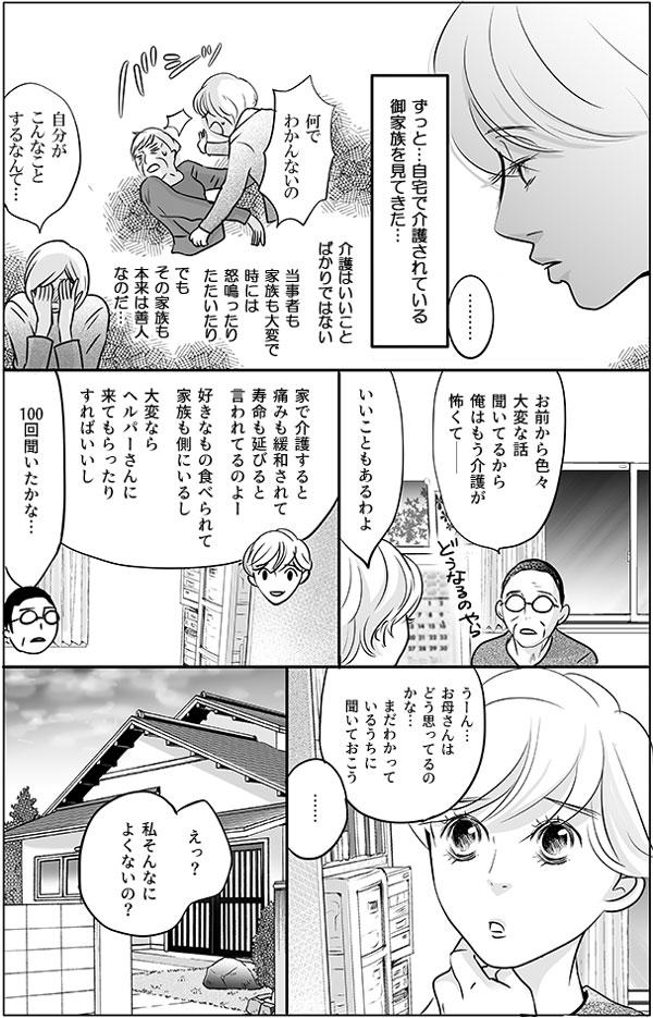 持田さんはお父さんとの会話の中で、今まで出会ってきた自宅で介護をされているご家族のことを思い出します。(介護はいいことばかりではない。当事者も家族も大変で時には怒鳴ったり、たたいたり、でもその家族も本来は善人なのだ…。)「お前から色々大変な話聞いてるから俺はもう介護が怖くて―」不安を漏らすお父さんに、いいこともあるわよ、と持田さんはフォローをします。 「家で介護すると痛みも緩和されて寿命も延びると言われてるのよー。好きなもの食べられて家族も側にいるし。大変ならヘルパーさんに来てもらったりすればいいし」 「100回聞いたかな…」少し引き気味に答えるお父さんの返事を受けて、持田さんはお母さんはどう思っているのか、まだわかっているうちに聞くことにしました。 「えっ?私そんなによくないの?」 自分のこれからの生活について尋ねられた持田さんのお母さんは、思っていたよりも自分良くない状態なのかとショックを受けるのでした。
