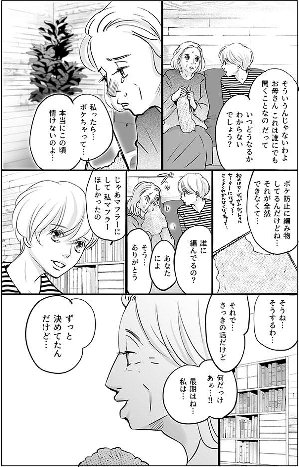 「えっ?私そんなによくないの?」 持田さんのお母さんは自分のこれからの生活について持田さんに聞かれてショックを受けています。「そういうんじゃないわよ。お母さん、これは誰にでも聞くことなの。だって、いつどうなるかわからないでしょう?」ショックを受けるお母さんを持田さんはフォローしますが、お母さんはぐすぐすと泣きながら不安をこぼします。「私ったら…ボケちゃって…本当にこの頃情けないのよ。ボケ防止に編み物してるんだけどね…それが全然できなくて…」 はじめはカーディガンだったのがセーターになり、今ではわけが分からなくなっているとのこと。持田さんへのプレゼントだと聞くと、持田さんはマフラーにして、とリクエストをして、本題に戻りました。「ずっと決めてたんだけど…」と持田さんのお母さんは話し始めます。