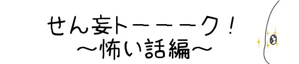 タイトル:せん妄トーーーク!~怖い話編~