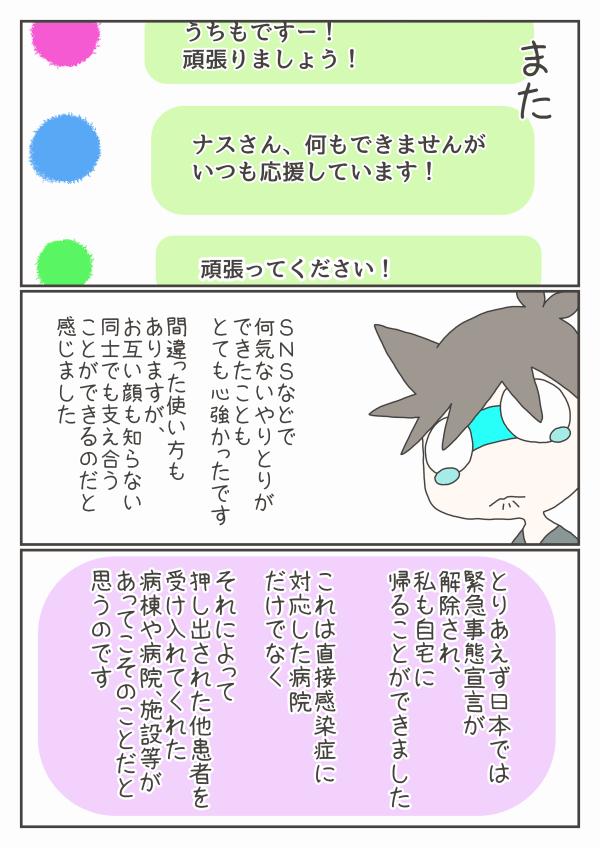 また、SNSなどでの何気ないやりとりもとても心強かったです。間違った使い方もありますが、お互い顔も知らない同士でも支え合うことはできると感じました。とりあえず日本では緊急事態宣言が解除され、私も自宅に帰ることができました。これは直接感染症に対応した病院だけでなく、他患者を受け入れてくれた病棟や病院、施設があってこそのことだと思うのです。
