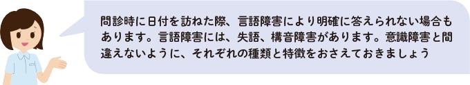 フキダシ:問診時に日付を訪ねた際、言語障害により明確に答えられない場合もあります。言語障害には、失語、構音障害があります。意識障害と間違えないように、それぞれの種類と特徴をおさえておきましょう