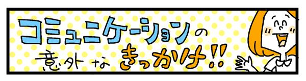 コミュニケーションの意外なきっかけ!!