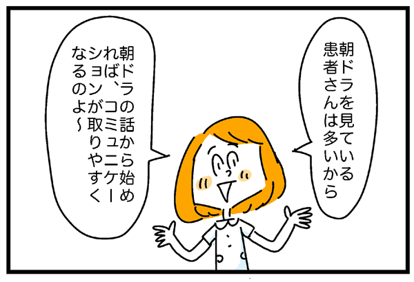 真田さんは「朝ドラを見ている患者さんは多いから、朝ドラの話から始めれば、コミュニケーションが取りやすくなるのよ~」と説明してくれました。