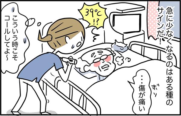 気になって松井さんの部屋へ向かうと、松井さんは39度の発熱。『こういう時こそコールしてよ~…!』と焦りましたが、実は、ナースコールの多い人って急に少なくなるのは、ある種のサインだったりするのです。