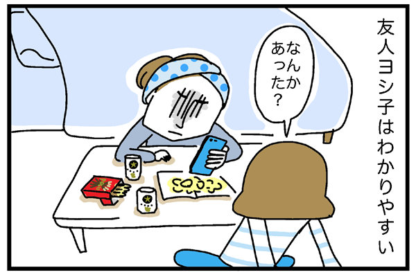 友人ヨシ子はわかりやすい。落ち込んでいると顔にも出る。「なんかあった?」と聞くと