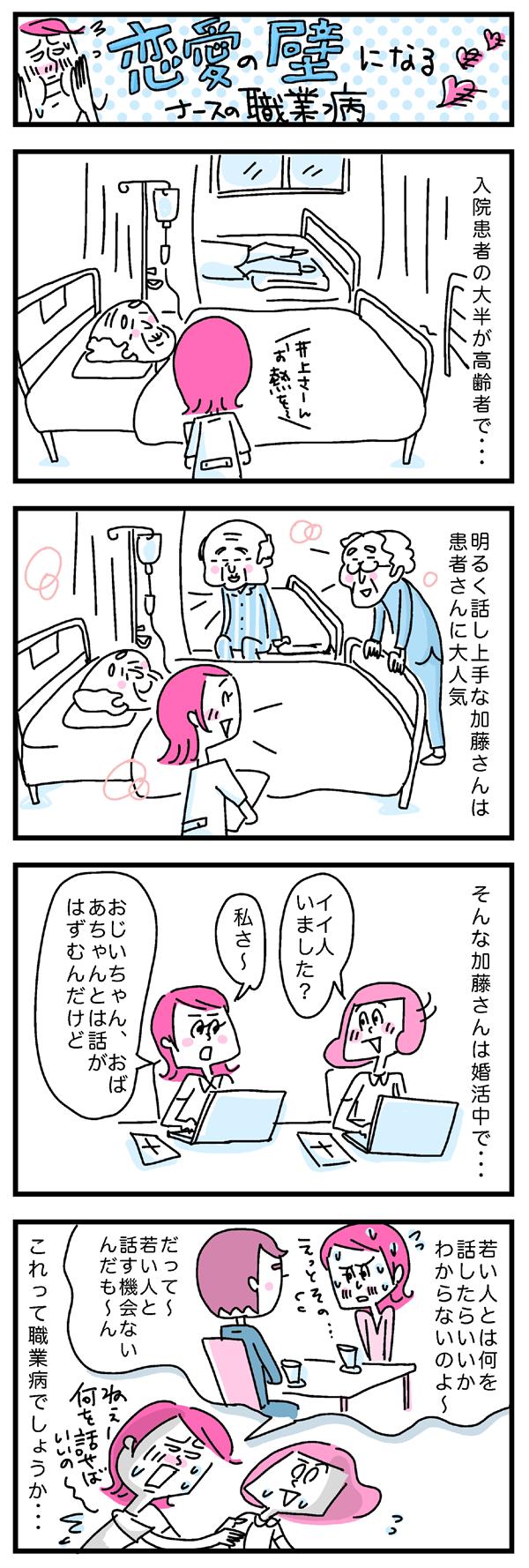 恋愛の壁になるナースの職業病。入院患者の大半が高齢者で…明るく話し上手な加藤さんは患者さんに大人気。そんな加藤さんは婚活中で…。イイ人いました?と聞いてみると「私さ、おじいちゃん、おばあちゃんとは話がはずむんだけど、若い人とは何を話したらいいかわからないのよ~。だって~若い人と話す機会ないんだも~ん」これって職業病でしょうか…