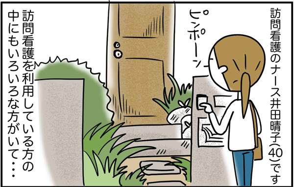 井田晴子さん(40歳)は、訪問看護のナース。訪問看護を利用している方の中にもいろいろな方がいて…